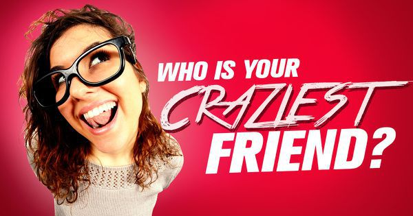 Who Is Your CRAZIEST friend?